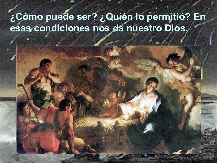 ¿Cómo puede ser? ¿Quién lo permitió? En esas condiciones nos da nuestro Dios.