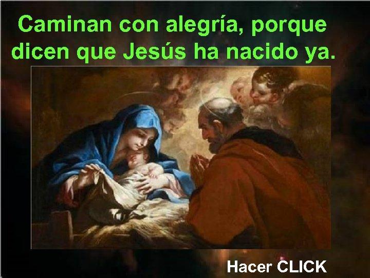 Caminan con alegría, porque dicen que Jesús ha nacido ya. Hacer CLICK