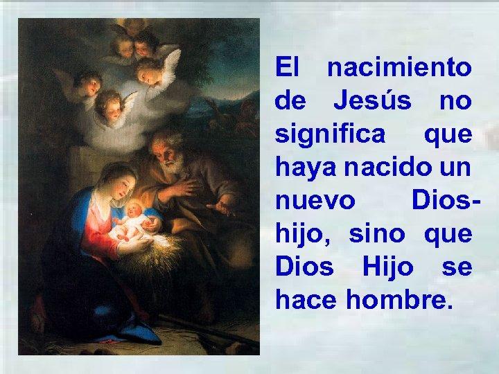El nacimiento de Jesús no significa que haya nacido un nuevo Dioshijo, sino que