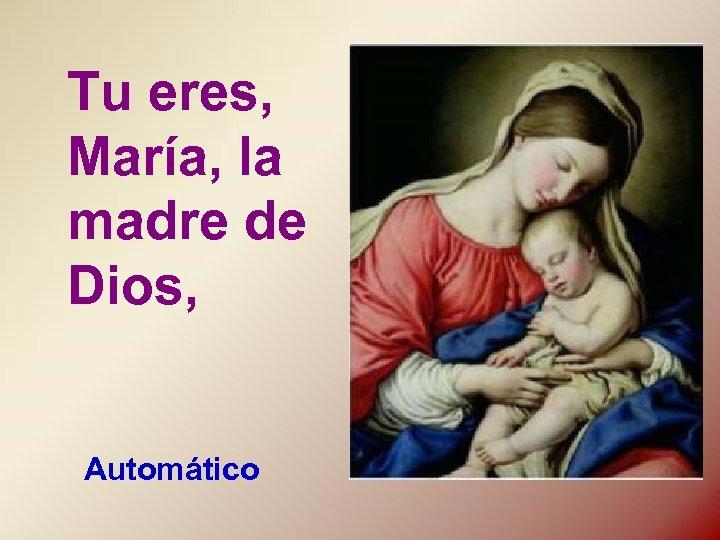 Tu eres, María, la madre de Dios, Automático