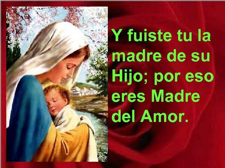 Y fuiste tu la madre de su Hijo; por eso eres Madre del Amor.