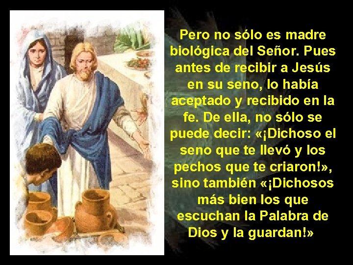 Pero no sólo es madre biológica del Señor. Pues antes de recibir a Jesús