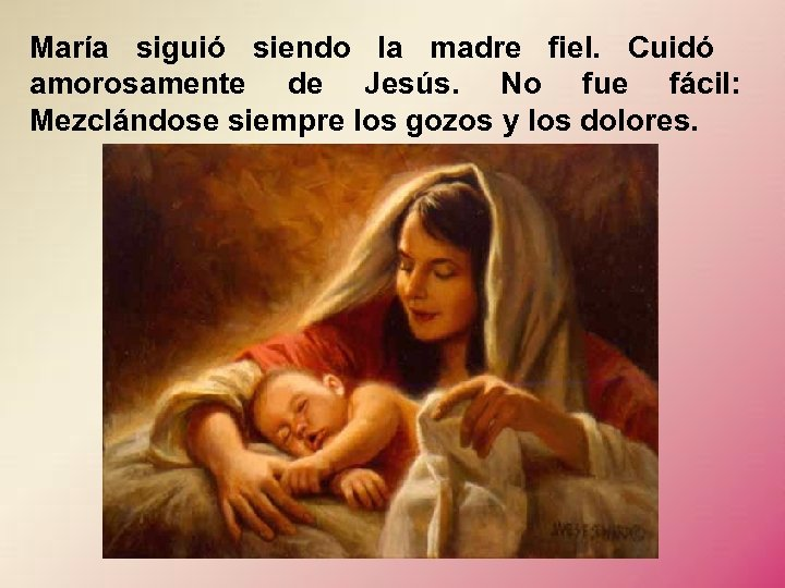María siguió siendo la madre fiel. Cuidó amorosamente de Jesús. No fue fácil: Mezclándose