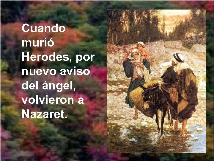 Cuando murió Herodes, por nuevo aviso del ángel, volvieron a Nazaret.