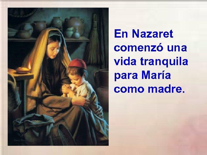 En Nazaret comenzó una vida tranquila para María como madre.