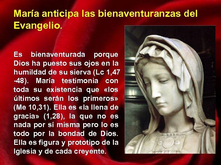 María anticipa las bienaventuranzas del Evangelio. Es bienaventurada porque Dios ha puesto sus ojos