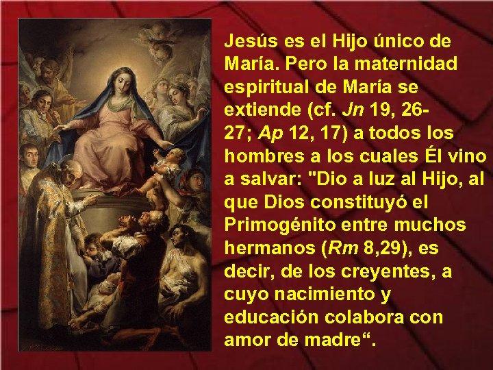 Jesús es el Hijo único de María. Pero la maternidad espiritual de María se