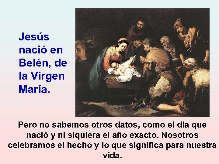Jesús nació en Belén, de la Virgen María. Pero no sabemos otros datos, como