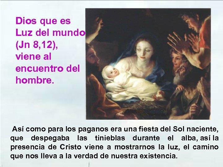 Dios que es Luz del mundo (Jn 8, 12), viene al encuentro del hombre.
