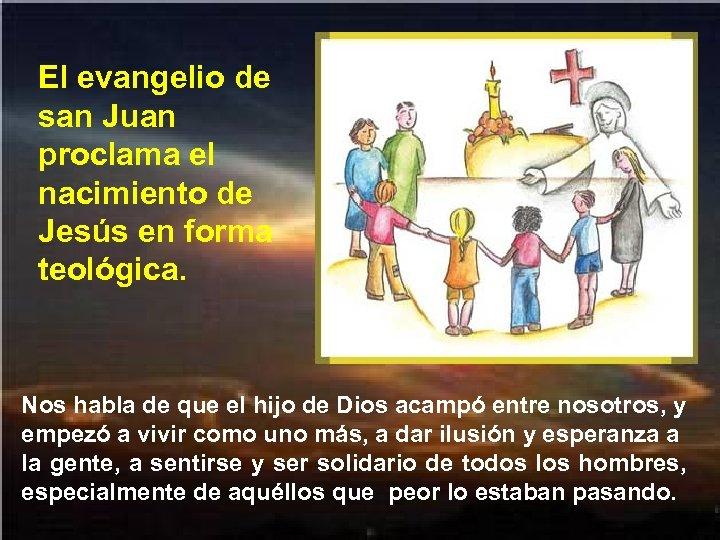 El evangelio de san Juan proclama el nacimiento de Jesús en forma teológica. Nos