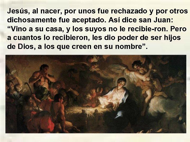 Jesús, al nacer, por unos fue rechazado y por otros dichosamente fue aceptado. Así