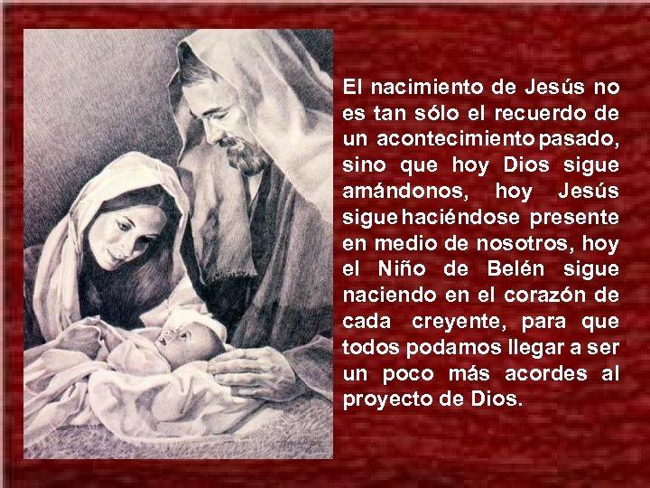 El nacimiento de Jesús no es tan sólo el recuerdo de un acontecimiento pasado,