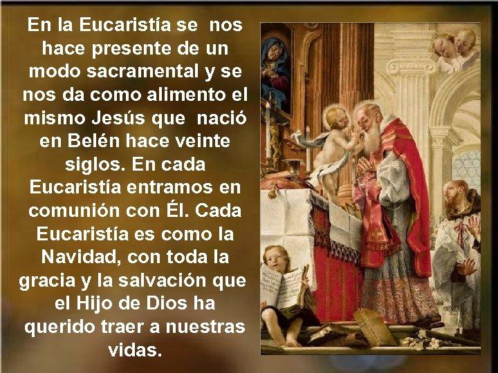 En la Eucaristía se nos hace presente de un modo sacramental y se nos