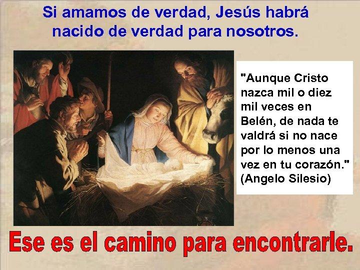 Si amamos de verdad, Jesús habrá nacido de verdad para nosotros.