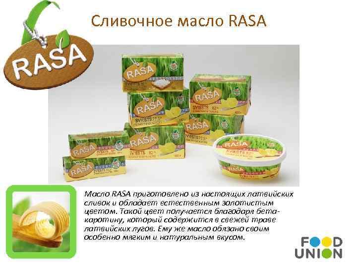 Сливочное масло RASA Масло RASA приготовлено из настоящих латвийских сливок и обладает естественным золотистым