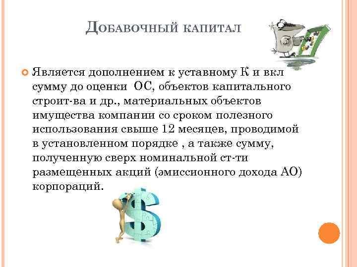 ДОБАВОЧНЫЙ КАПИТАЛ Является дополнением к уставному К и вкл сумму до оценки ОС, объектов