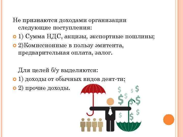 Не признаются доходами организации следующие поступления: 1) Сумма НДС, акцизы, экспортные пошлины; 2)Комиссионные в