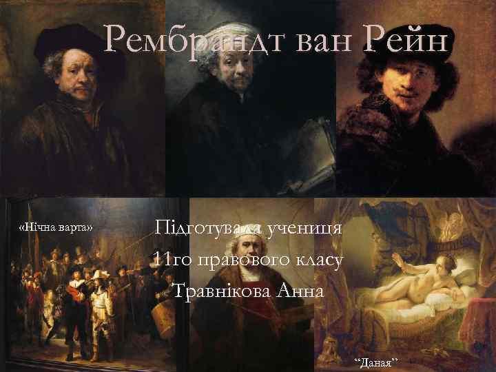 """Рембрандт ван Рейн «Нічна варта» Підготувала учениця 11 го правового класу Травнікова Анна """"Даная"""""""