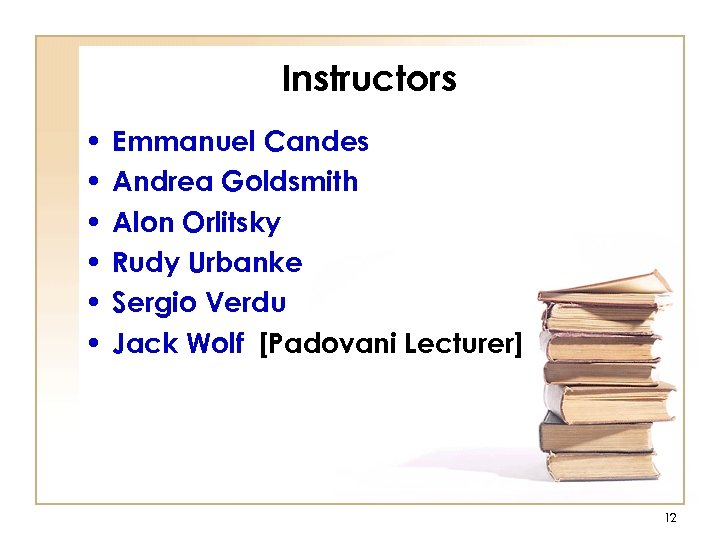 Instructors • • • Emmanuel Candes Andrea Goldsmith Alon Orlitsky Rudy Urbanke Sergio Verdu