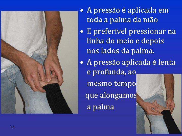 • A pressão é aplicada em toda a palma da mão • E