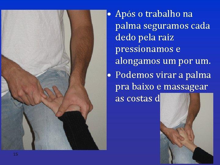 • Após o trabalho na palma seguramos cada dedo pela raiz pressionamos e