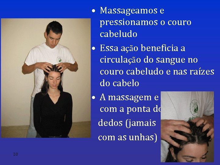 • Massageamos e pressionamos o couro cabeludo • Essa ação beneficia a circulação