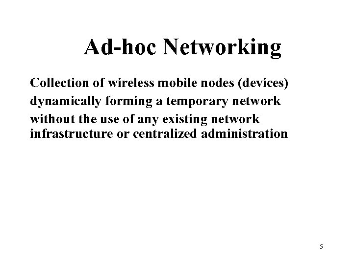 Ad-hoc Networking Collection of wireless mobile nodes (devices) dynamically forming a temporary network without