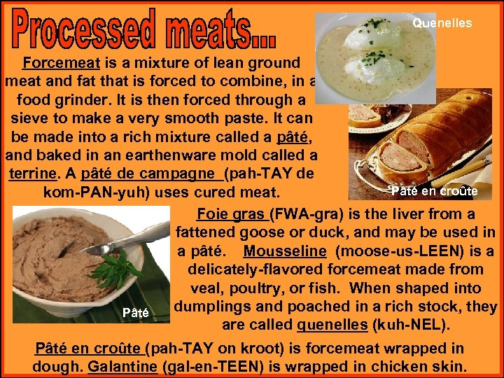 Quenelles Forcemeat is a mixture of lean ground meat and fat that is forced