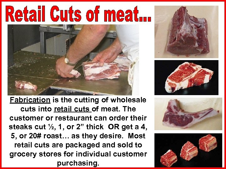 Fabrication is the cutting of wholesale cuts into retail cuts of meat. The customer