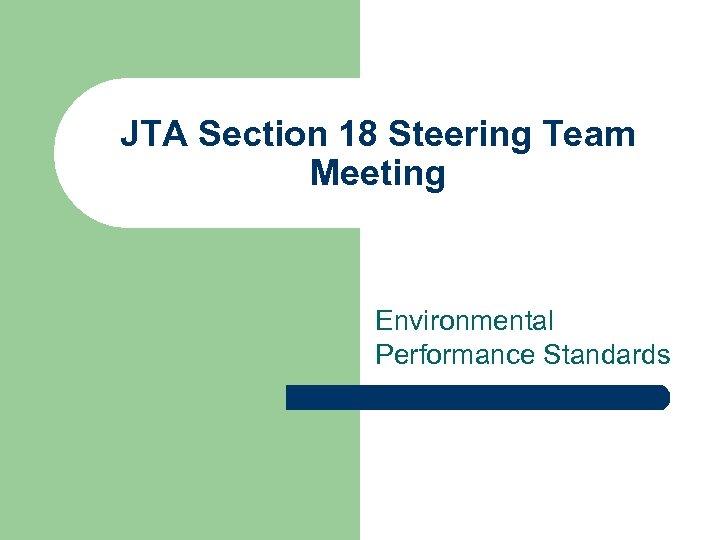 JTA Section 18 Steering Team Meeting Environmental Performance Standards