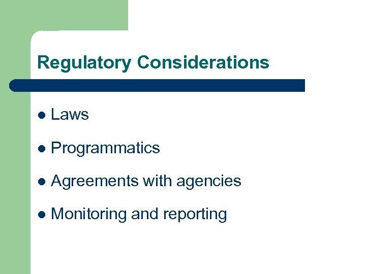 Regulatory Considerations l Laws l Programmatics l Agreements with agencies l Monitoring and reporting
