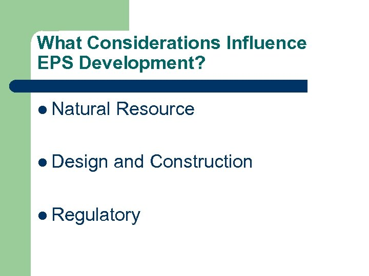 What Considerations Influence EPS Development? l Natural Resource l Design and Construction l Regulatory