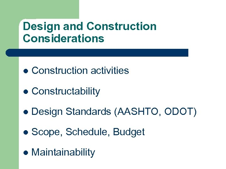 Design and Construction Considerations l Construction activities l Constructability l Design Standards (AASHTO, ODOT)