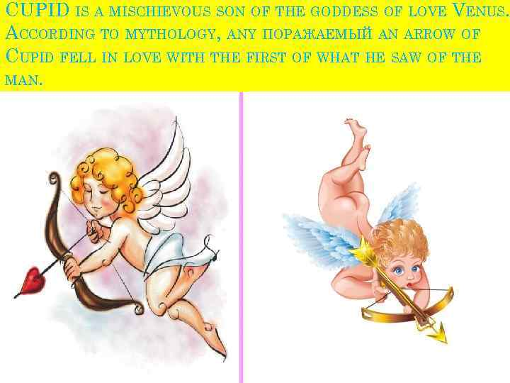 CUPID IS A MISCHIEVOUS SON OF THE GODDESS OF LOVE VENUS. ACCORDING TO MYTHOLOGY,