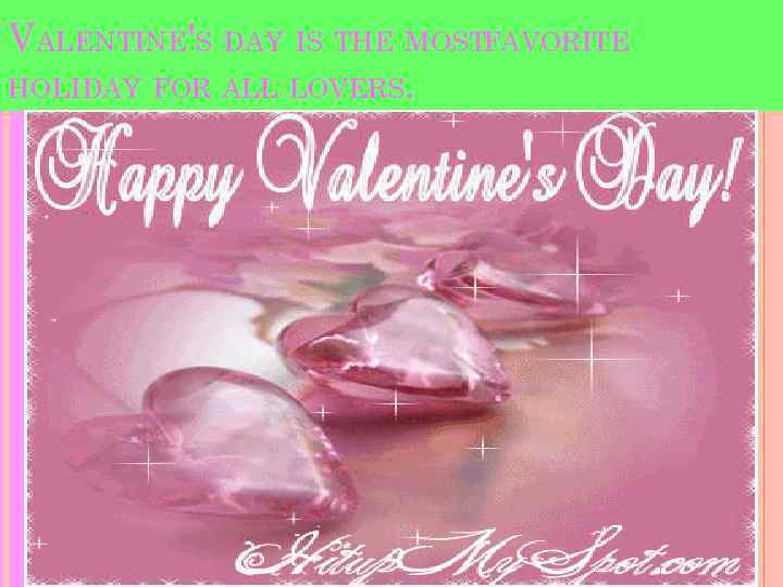 VALENTINE'S DAY IS THE MOSTFAVORITE HOLIDAY FOR ALL LOVERS.