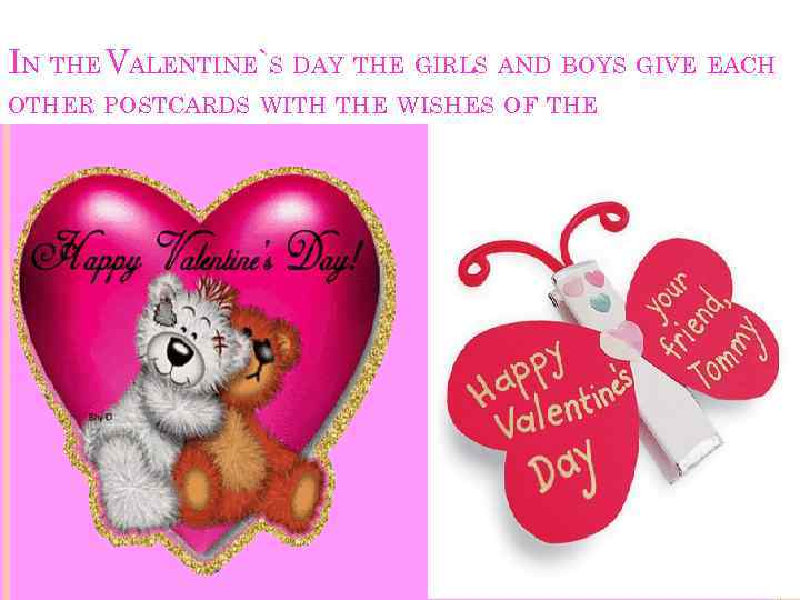 IN THE VALENTINE`S DAY THE GIRLS AND BOYS GIVE EACH OTHER POSTCARDS WITH THE