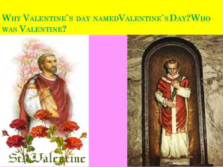 WHY VALENTINE`S DAY NAMEDVALENTINE`S DAY? WHO WAS VALENTINE?