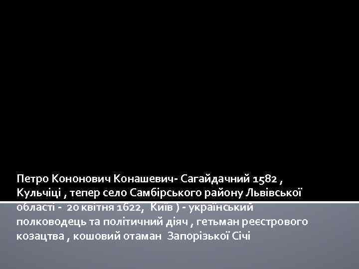 Петро Кононович Конашевич- Сагайдачний 1582 , Кульчіці , тепер село Самбірського району Львівської області