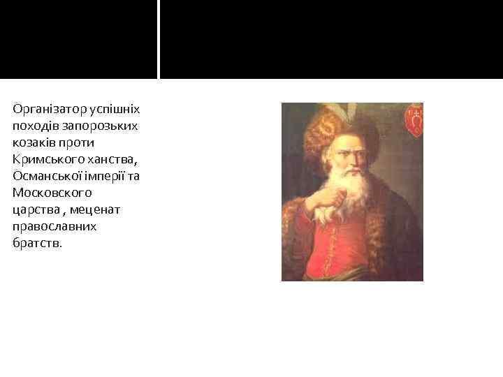 Організатор успішніх походів запорозьких козаків проти Кримського ханства, Османської імперії та Московского царства ,