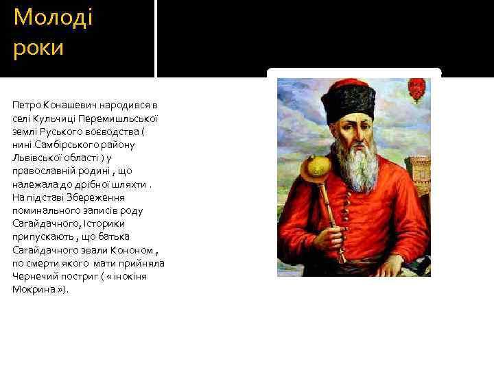 Молоді роки Петро Конашевич народився в селі Кульчиці Перемишльської землі Руського воєводства ( нині