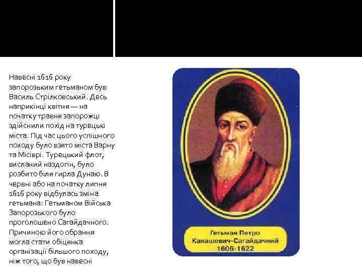 Навесні 1616 року запорозьким гетьманом був Василь Стрілковський. Десь наприкінці квітня — на початку