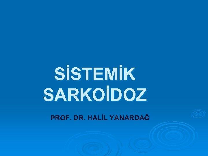 SİSTEMİK SARKOİDOZ PROF. DR. HALİL YANARDAĞ