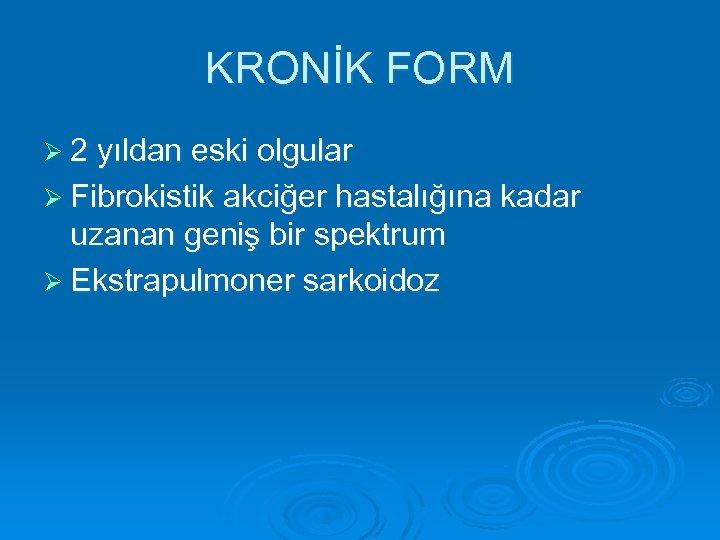 KRONİK FORM Ø 2 yıldan eski olgular Ø Fibrokistik akciğer hastalığına kadar uzanan geniş