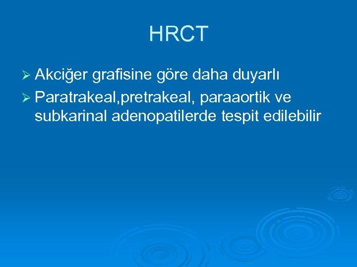HRCT Ø Akciğer grafisine göre daha duyarlı Ø Paratrakeal, pretrakeal, paraaortik ve subkarinal adenopatilerde