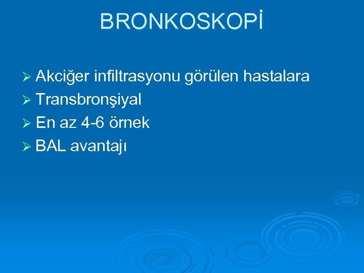 BRONKOSKOPİ Ø Akciğer infiltrasyonu görülen hastalara Ø Transbronşiyal Ø En az 4 -6 örnek