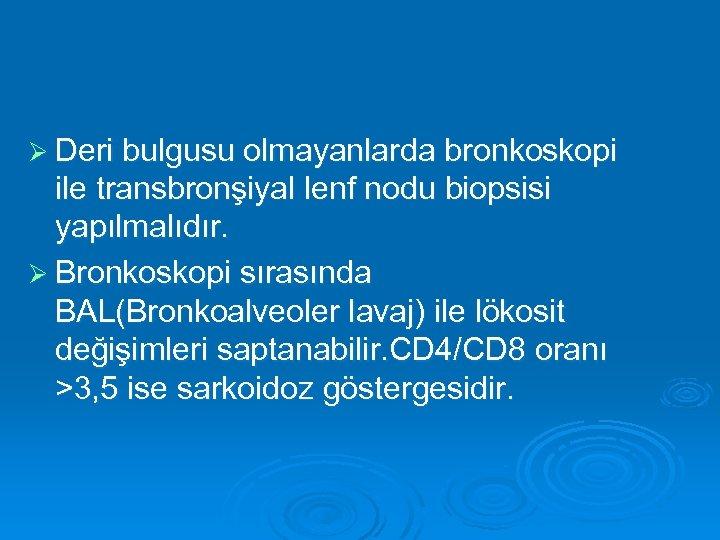 Ø Deri bulgusu olmayanlarda bronkoskopi ile transbronşiyal lenf nodu biopsisi yapılmalıdır. Ø Bronkoskopi sırasında