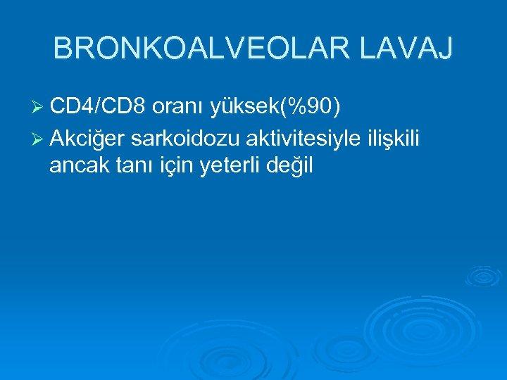 BRONKOALVEOLAR LAVAJ Ø CD 4/CD 8 oranı yüksek(%90) Ø Akciğer sarkoidozu aktivitesiyle ilişkili ancak