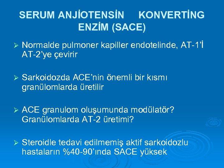 SERUM ANJİOTENSİN KONVERTİNG ENZİM (SACE) Ø Normalde pulmoner kapiller endotelinde, AT-1'İ AT-2'ye çevirir Ø