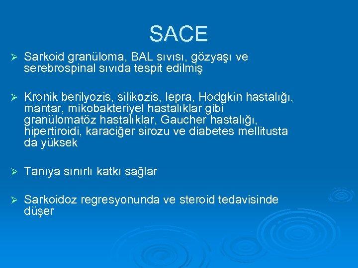 SACE Ø Sarkoid granüloma, BAL sıvısı, gözyaşı ve serebrospinal sıvıda tespit edilmiş Ø Kronik