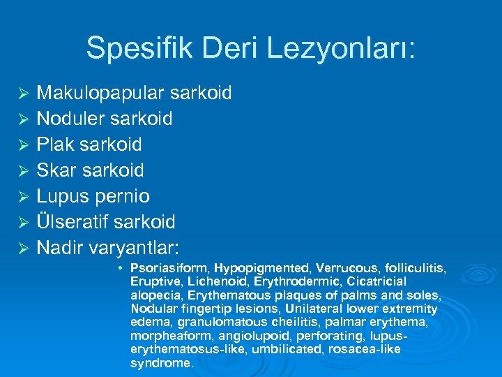 Spesifik Deri Lezyonları: Makulopapular sarkoid Ø Noduler sarkoid Ø Plak sarkoid Ø Skar sarkoid